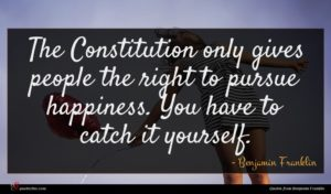 Benjamin Franklin quote : The Constitution only gives ...
