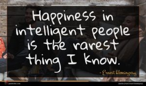 Ernest Hemingway quote : Happiness in intelligent people ...
