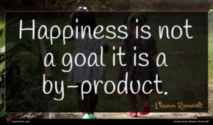 Eleanor Roosevelt quote : Happiness is not a ...