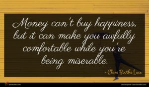 Clare Boothe Luce quote : Money can't buy happiness ...