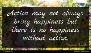 Benjamin Disraeli quote : Action may not always ...