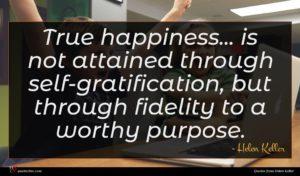 Helen Keller quote : True happiness is not ...