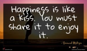 Bernard Meltzer quote : Happiness is like a ...
