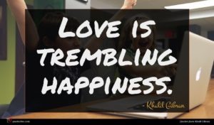 Khalil Gibran quote : Love is trembling happiness ...