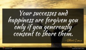 Albert Camus quote : Your successes and happiness ...