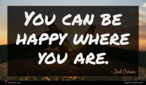 Joel Osteen quote : You can be happy ...