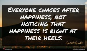 Bertolt Brecht quote : Everyone chases after happiness ...