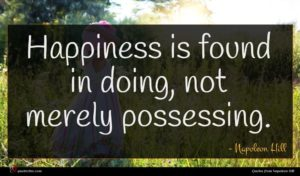 Napoleon Hill quote : Happiness is found in ...