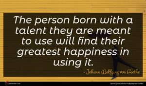 Johann Wolfgang von Goethe quote : The person born with ...
