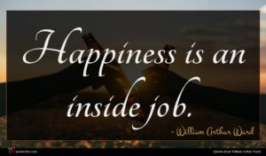 William Arthur Ward quote : Happiness is an inside ...