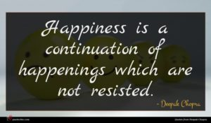 Deepak Chopra quote : Happiness is a continuation ...