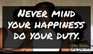 Peter Drucker quote : Never mind your happiness ...