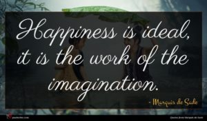 Marquis de Sade quote : Happiness is ideal it ...