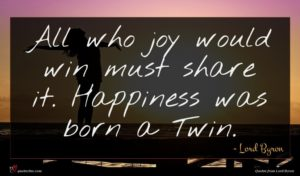 Lord Byron quote : All who joy would ...