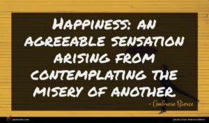 Ambrose Bierce quote : Happiness an agreeable sensation ...