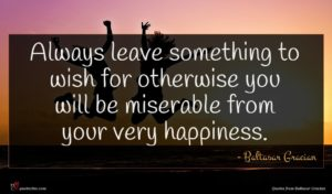 Baltasar Gracian quote : Always leave something to ...