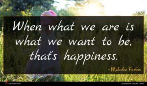 Malcolm Forbes quote : When what we are ...