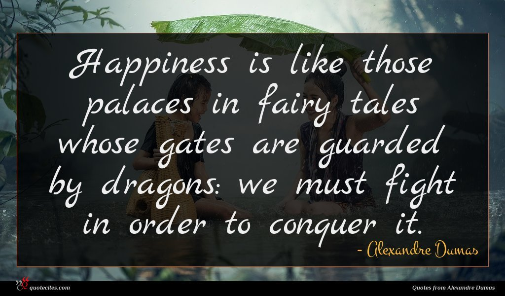 Happiness is like those palaces in fairy tales whose gates are guarded by dragons: we must fight in order to conquer it.