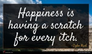 Ogden Nash quote : Happiness is having a ...
