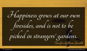 Douglas William Jerrold quote : Happiness grows at our ...