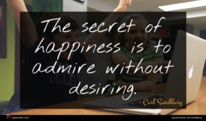 Carl Sandburg quote : The secret of happiness ...