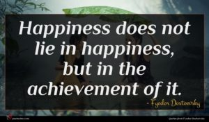 Fyodor Dostoevsky quote : Happiness does not lie ...