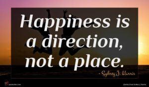 Sydney J. Harris quote : Happiness is a direction ...