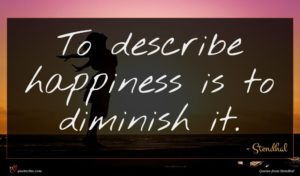 Stendhal quote : To describe happiness is ...
