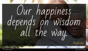 Sophocles quote : Our happiness depends on ...