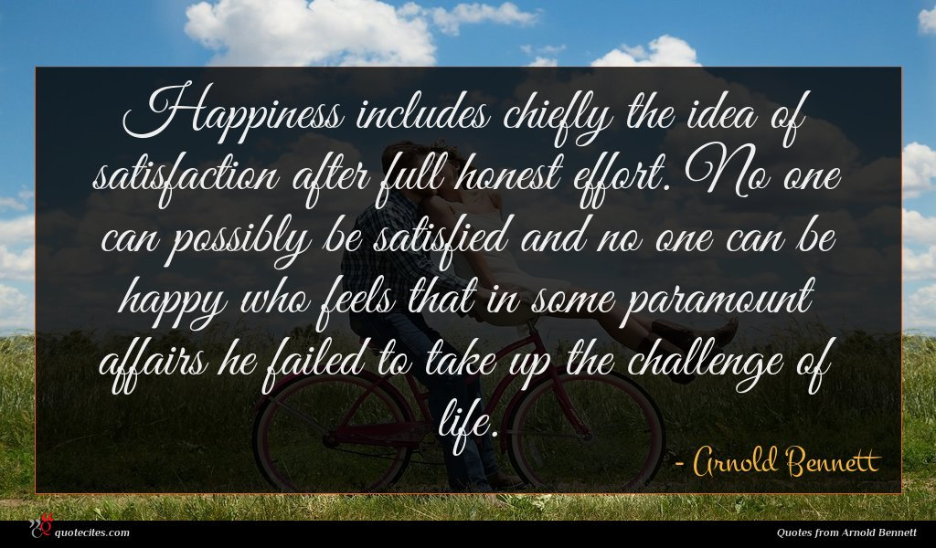 Happiness includes chiefly the idea of satisfaction after full honest effort. No one can possibly be satisfied and no one can be happy who feels that in some paramount affairs he failed to take up the challenge of life.