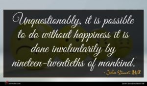 John Stuart Mill quote : Unquestionably it is possible ...
