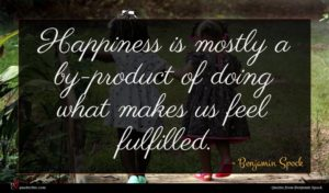 Benjamin Spock quote : Happiness is mostly a ...
