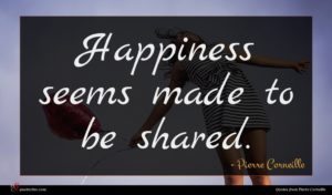 Pierre Corneille quote : Happiness seems made to ...