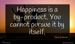 Sam Levenson quote : Happiness is a by-product ...