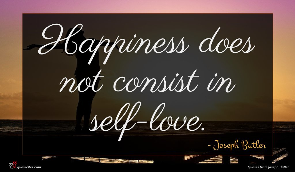 Happiness does not consist in self-love.