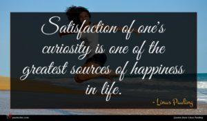 Linus Pauling quote : Satisfaction of one's curiosity ...
