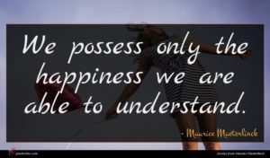 Maurice Maeterlinck quote : We possess only the ...