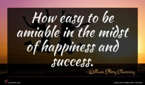 William Ellery Channing quote : How easy to be ...