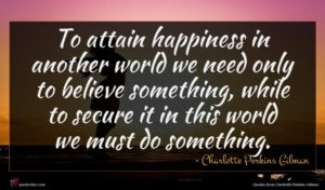 Charlotte Perkins Gilman quote : To attain happiness in ...