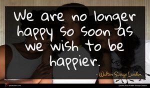 Walter Savage Landor quote : We are no longer ...