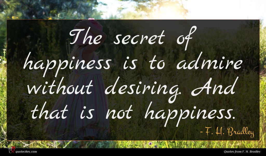 The secret of happiness is to admire without desiring. And that is not happiness.