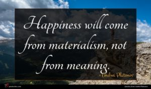 Andrei Platonov quote : Happiness will come from ...