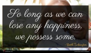 Booth Tarkington quote : So long as we ...