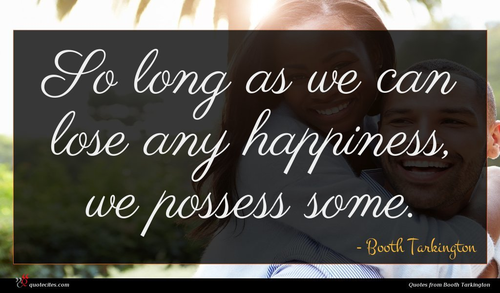 So long as we can lose any happiness, we possess some.