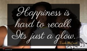 Frank McCourt quote : Happiness is hard to ...