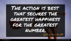William Dean Howells quote : The action is best ...