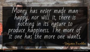 Benjamin Franklin quote : Money has never made ...