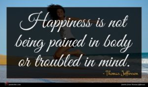 Thomas Jefferson quote : Happiness is not being ...