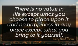 Henry David Thoreau quote : There is no value ...