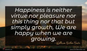 William Butler Yeats quote : Happiness is neither virtue ...